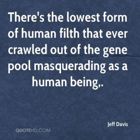 Jeff Davis  - There's the lowest form of human filth that ever crawled out of the gene pool masquerading as a human being.