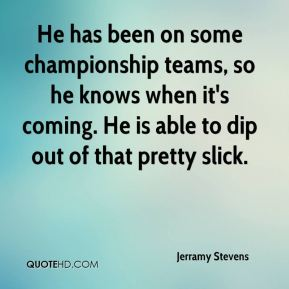 Jerramy Stevens  - He has been on some championship teams, so he knows when it's coming. He is able to dip out of that pretty slick.