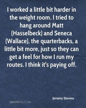 Jerramy Stevens  - I worked a little bit harder in the weight room. I tried to hang around Matt (Hasselbeck) and Seneca (Wallace), the quarterbacks, a little bit more, just so they can get a feel for how I run my routes. I think it's paying off.