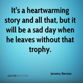 Jerramy Stevens  - It's a heartwarming story and all that, but it will be a sad day when he leaves without that trophy.