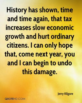 Jerry Kilgore  - History has shown, time and time again, that tax increases slow economic growth and hurt ordinary citizens. I can only hope that, come next year, you and I can begin to undo this damage.