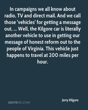Jerry Kilgore  - In campaigns we all know about radio, TV and direct mail. And we call those 'vehicles' for getting a message out, ... Well, the Kilgore car is literally another vehicle to use in getting our message of honest reform out to the people of Virginia. This vehicle just happens to travel at 200 miles per hour.