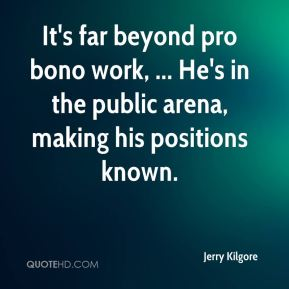 Jerry Kilgore  - It's far beyond pro bono work, ... He's in the public arena, making his positions known.