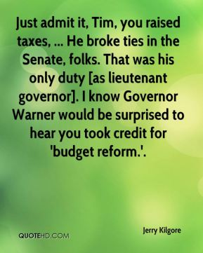 Jerry Kilgore  - Just admit it, Tim, you raised taxes, ... He broke ties in the Senate, folks. That was his only duty [as lieutenant governor]. I know Governor Warner would be surprised to hear you took credit for 'budget reform.'.