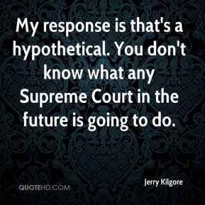 Jerry Kilgore  - My response is that's a hypothetical. You don't know what any Supreme Court in the future is going to do.
