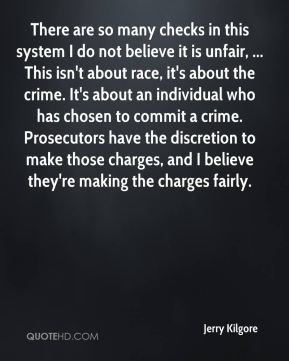 There are so many checks in this system I do not believe it is unfair, ... This isn't about race, it's about the crime. It's about an individual who has chosen to commit a crime. Prosecutors have the discretion to make those charges, and I believe they're making the charges fairly.