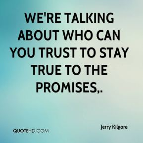 We're talking about who can you trust to stay true to the promises.