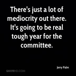 Jerry Palm  - There's just a lot of mediocrity out there. It's going to be real tough year for the committee.