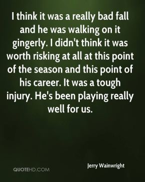 Jerry Wainwright  - I think it was a really bad fall and he was walking on it gingerly. I didn't think it was worth risking at all at this point of the season and this point of his career. It was a tough injury. He's been playing really well for us.