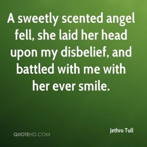 Jethro Tull  - A sweetly scented angel fell, she laid her head upon my disbelief, and battled with me with her ever smile.