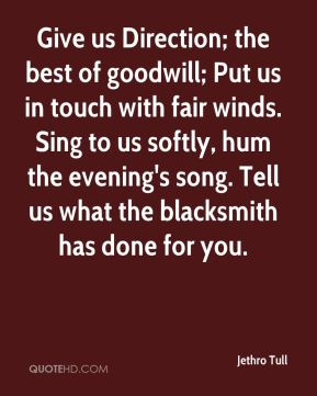 Jethro Tull  - Give us Direction; the best of goodwill; Put us in touch with fair winds. Sing to us softly, hum the evening's song. Tell us what the blacksmith has done for you.