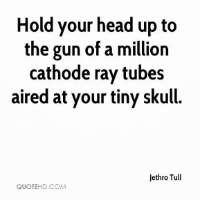Hold your head up to the gun of a million cathode ray tubes aired at your tiny skull.