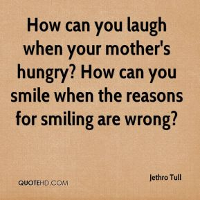 How can you laugh when your mother's hungry? How can you smile when the reasons for smiling are wrong?