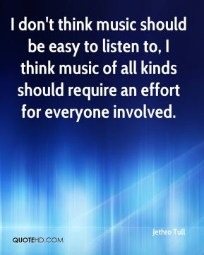 Jethro Tull  - I don't think music should be easy to listen to, I think music of all kinds should require an effort for everyone involved.