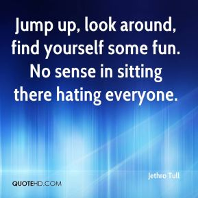 Jump up, look around, find yourself some fun. No sense in sitting there hating everyone.
