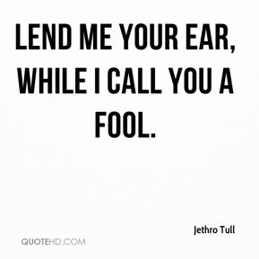 Lend me your ear, while I call you a fool.