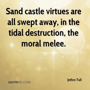 Sand castle virtues are all swept away, in the tidal destruction, the moral melee.