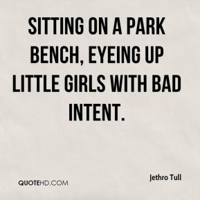 Sitting on a park bench, eyeing up little girls with bad intent.