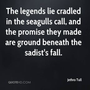 Jethro Tull  - The legends lie cradled in the seagulls call, and the promise they made are ground beneath the sadist's fall.