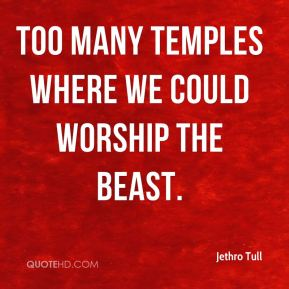 Jethro Tull  - Too many temples where we could worship the beast.