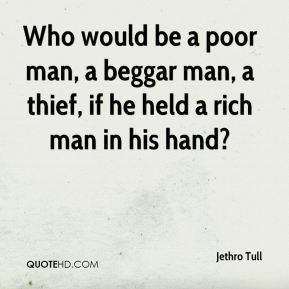 Jethro Tull  - Who would be a poor man, a beggar man, a thief, if he held a rich man in his hand?