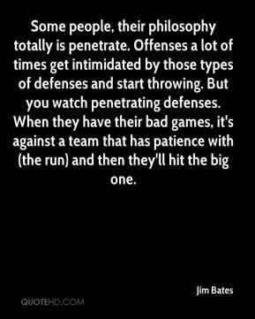 Jim Bates  - Some people, their philosophy totally is penetrate. Offenses a lot of times get intimidated by those types of defenses and start throwing. But you watch penetrating defenses. When they have their bad games, it's against a team that has patience with (the run) and then they'll hit the big one.