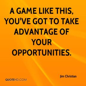 Jim Christian  - A game like this, you've got to take advantage of your opportunities.