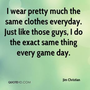Jim Christian  - I wear pretty much the same clothes everyday. Just like those guys, I do the exact same thing every game day.