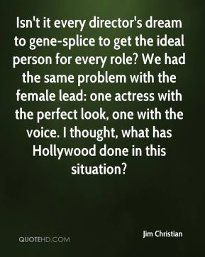 Jim Christian  - Isn't it every director's dream to gene-splice to get the ideal person for every role? We had the same problem with the female lead: one actress with the perfect look, one with the voice. I thought, what has Hollywood done in this situation?