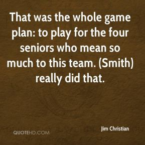 Jim Christian  - That was the whole game plan: to play for the four seniors who mean so much to this team. (Smith) really did that.