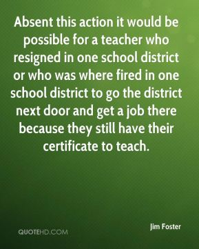 Jim Foster  - Absent this action it would be possible for a teacher who resigned in one school district or who was where fired in one school district to go the district next door and get a job there because they still have their certificate to teach.