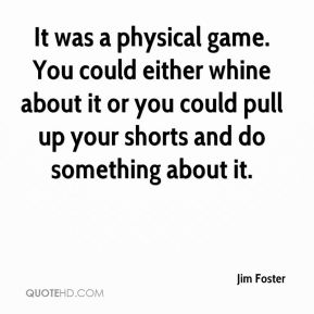Jim Foster  - It was a physical game. You could either whine about it or you could pull up your shorts and do something about it.