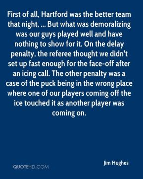 Jim Hughes  - First of all, Hartford was the better team that night, ... But what was demoralizing was our guys played well and have nothing to show for it. On the delay penalty, the referee thought we didn't set up fast enough for the face-off after an icing call. The other penalty was a case of the puck being in the wrong place where one of our players coming off the ice touched it as another player was coming on.