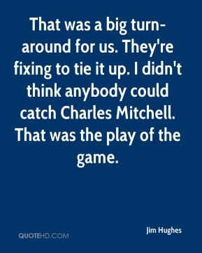 Jim Hughes  - That was a big turn-around for us. They're fixing to tie it up. I didn't think anybody could catch Charles Mitchell. That was the play of the game.