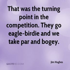 Jim Hughes  - That was the turning point in the competition. They go eagle-birdie and we take par and bogey.