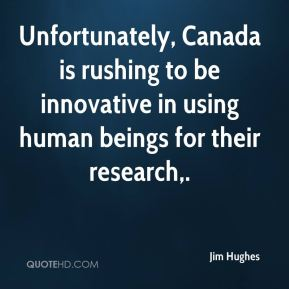 Unfortunately, Canada is rushing to be innovative in using human beings for their research.