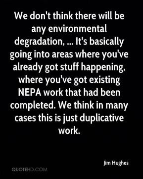 We don't think there will be any environmental degradation, ... It's basically going into areas where you've already got stuff happening, where you've got existing NEPA work that had been completed. We think in many cases this is just duplicative work.