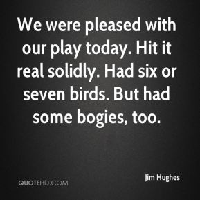 We were pleased with our play today. Hit it real solidly. Had six or seven birds. But had some bogies, too.