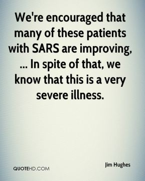 We're encouraged that many of these patients with SARS are improving, ... In spite of that, we know that this is a very severe illness.