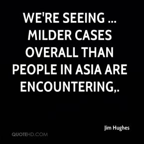 We're seeing ... milder cases overall than people in Asia are encountering.