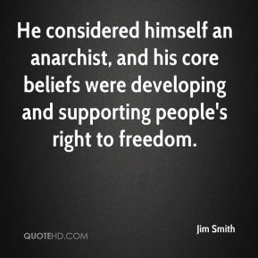 Jim Smith  - He considered himself an anarchist, and his core beliefs were developing and supporting people's right to freedom.