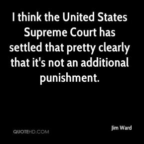 Jim Ward  - I think the United States Supreme Court has settled that pretty clearly that it's not an additional punishment.