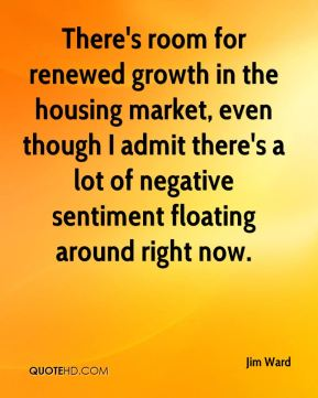 Jim Ward  - There's room for renewed growth in the housing market, even though I admit there's a lot of negative sentiment floating around right now.
