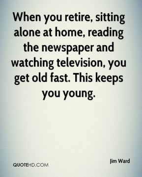 Jim Ward  - When you retire, sitting alone at home, reading the newspaper and watching television, you get old fast. This keeps you young.