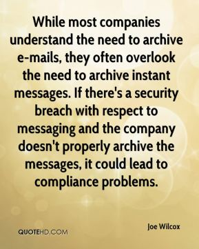 Joe Wilcox  - While most companies understand the need to archive e-mails, they often overlook the need to archive instant messages. If there's a security breach with respect to messaging and the company doesn't properly archive the messages, it could lead to compliance problems.