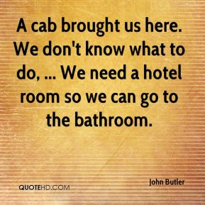 John Butler  - A cab brought us here. We don't know what to do, ... We need a hotel room so we can go to the bathroom.