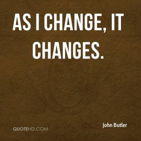 As I change, it changes.