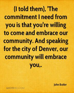 (I told them), 'The commitment I need from you is that you're willing to come and embrace our community. And speaking for the city of Denver, our community will embrace you.