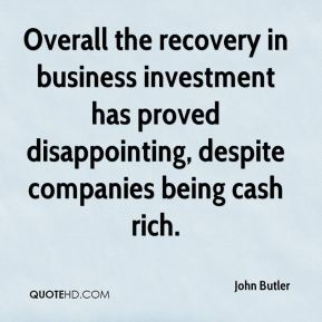John Butler  - Overall the recovery in business investment has proved disappointing, despite companies being cash rich.