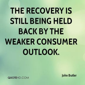 John Butler  - The recovery is still being held back by the weaker consumer outlook.